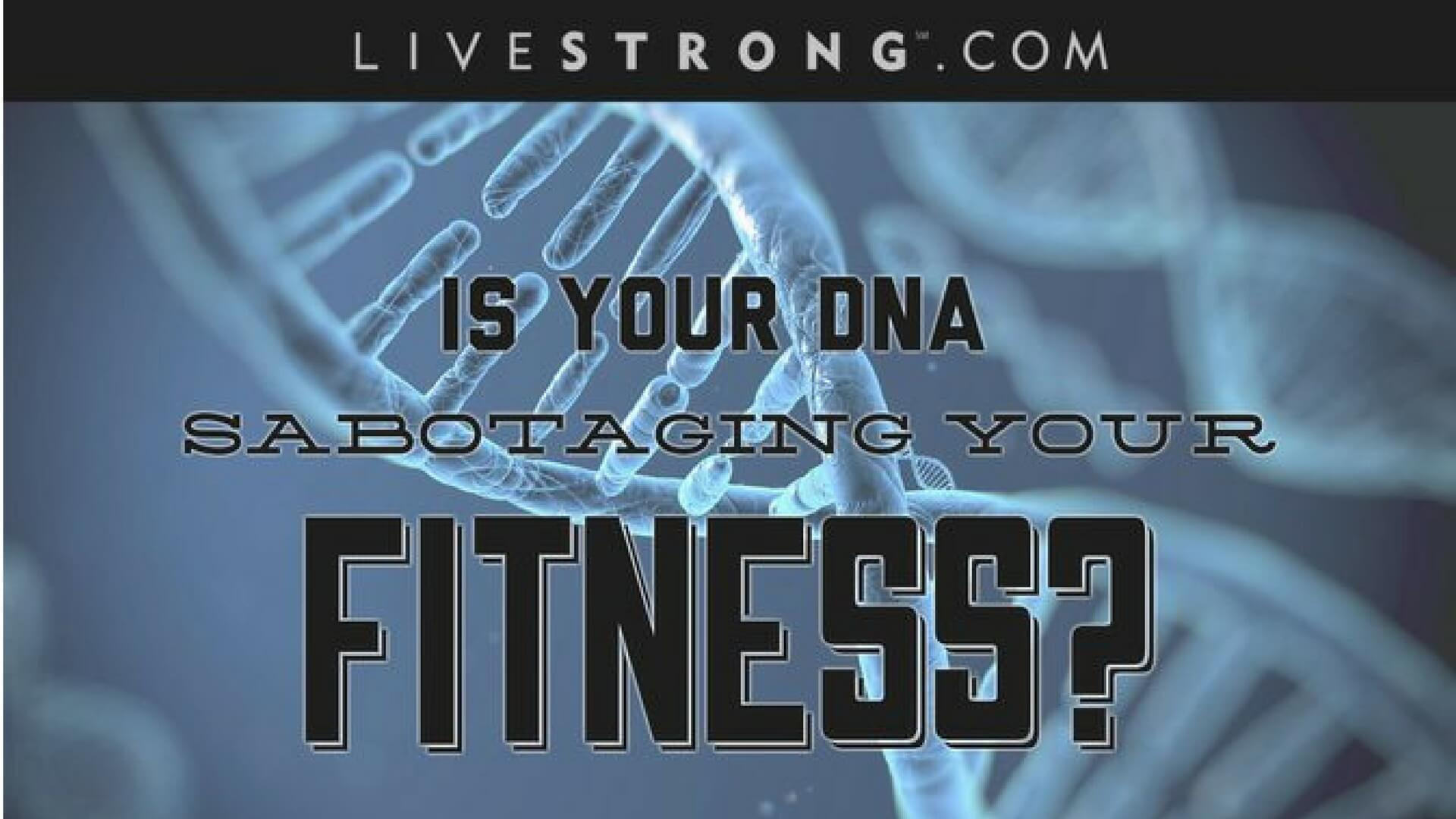 Livestrong:  3 DNA Factors That May Be Sabotaging Your Fitness